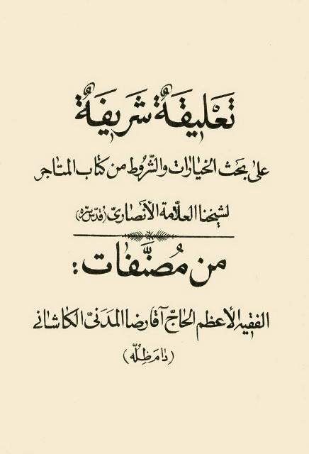 تعلیقة شریفة علی بحث الخیارات و الشروط من کتاب المتاجر لشیخنا العلامة الأنصاري (قدس سره)