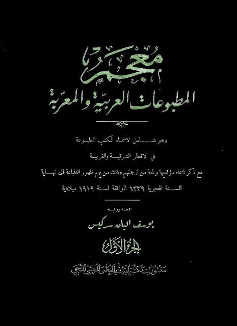 معجم المطبوعات العربیة و المعربة و هو شامل لأسماء الکتب المطبوعة في الأقطار الشرقیة و الغربیة ...